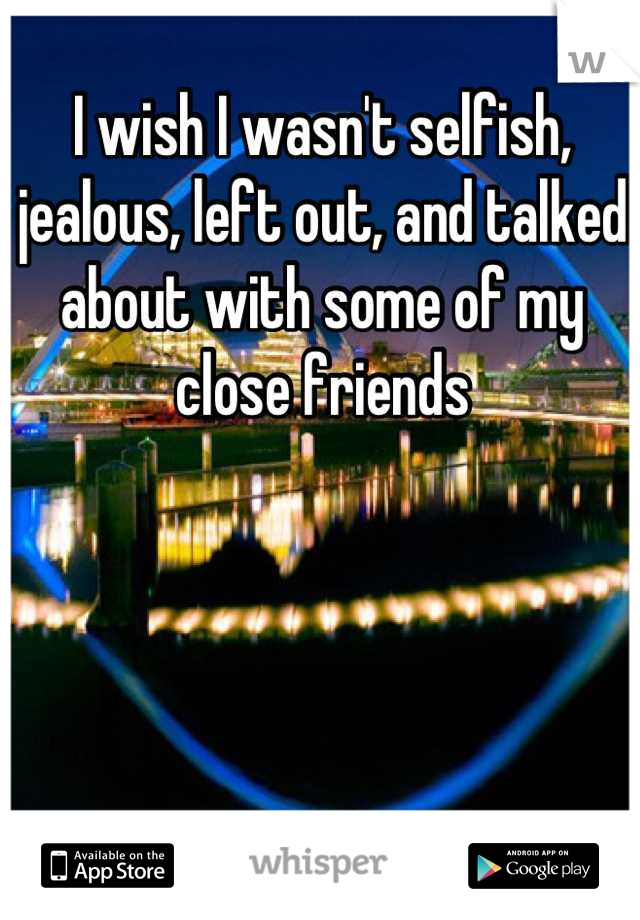 I wish I wasn't selfish, jealous, left out, and talked about with some of my close friends