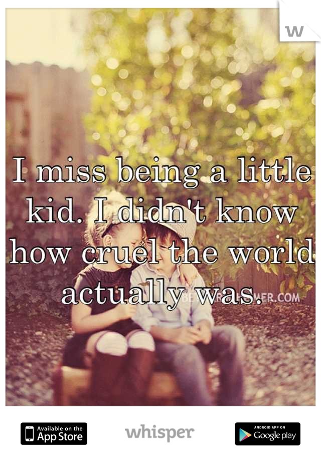 I miss being a little kid. I didn't know how cruel the world actually was.