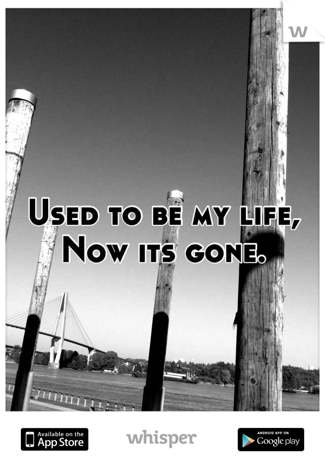 Used to be my life,  Now its gone.