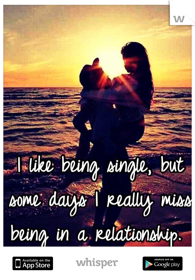 I like being single, but some days I really miss being in a relationship.