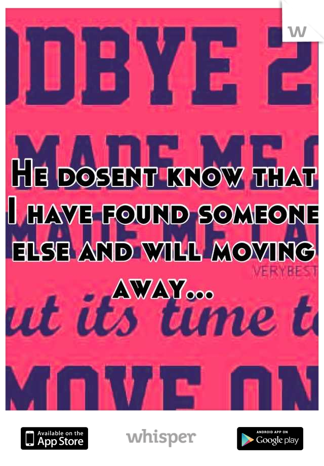 He dosent know that I have found someone else and will moving away...