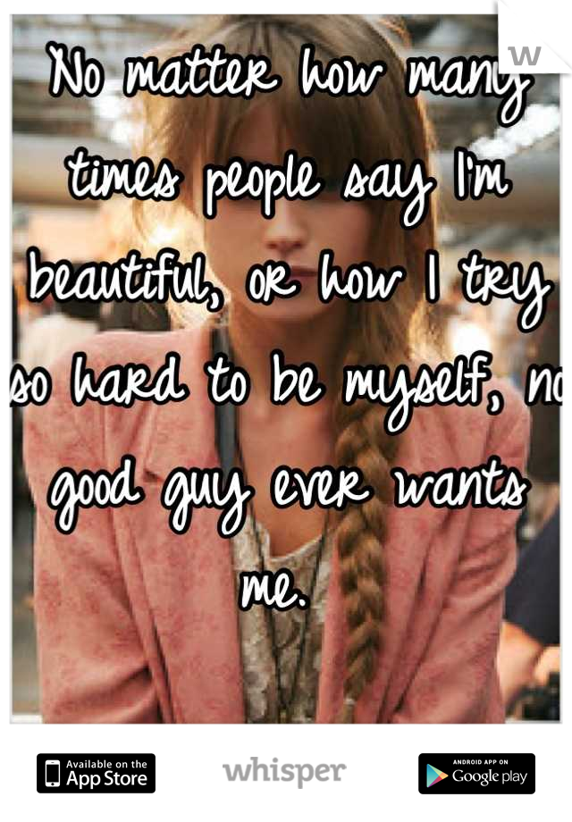 No matter how many times people say I'm beautiful, or how I try so hard to be myself, no good guy ever wants me.