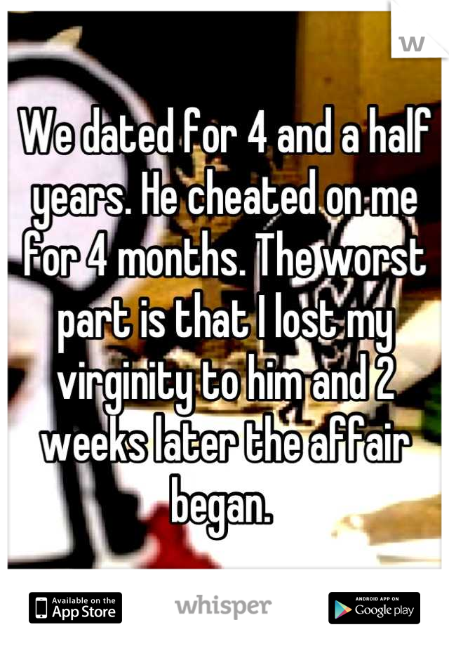 We dated for 4 and a half years. He cheated on me for 4 months. The worst part is that I lost my virginity to him and 2 weeks later the affair began.