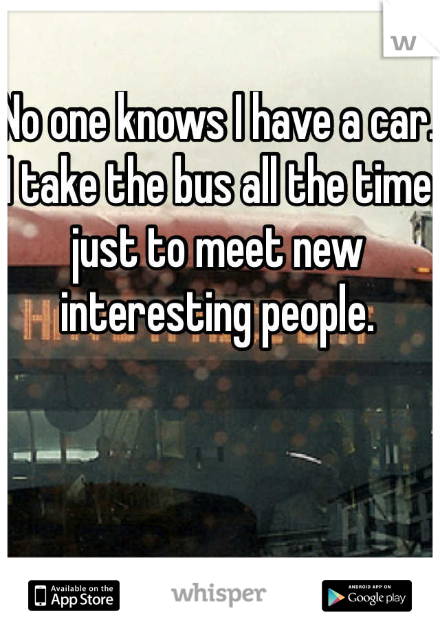 No one knows I have a car. I take the bus all the time just to meet new interesting people.