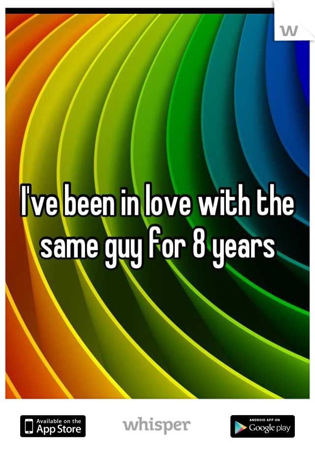 I've been in love with the same guy for 8 years