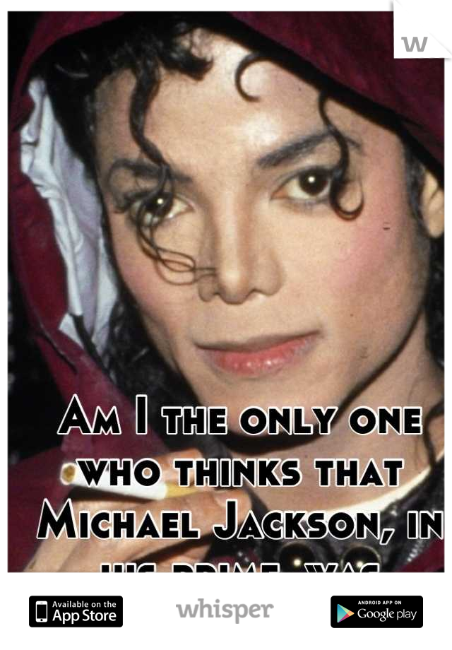 Am I the only one who thinks that Michael Jackson, in his prime, was incredibly sexy ?