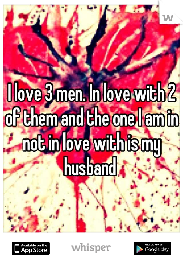 I love 3 men. In love with 2 of them and the one I am in not in love with is my husband