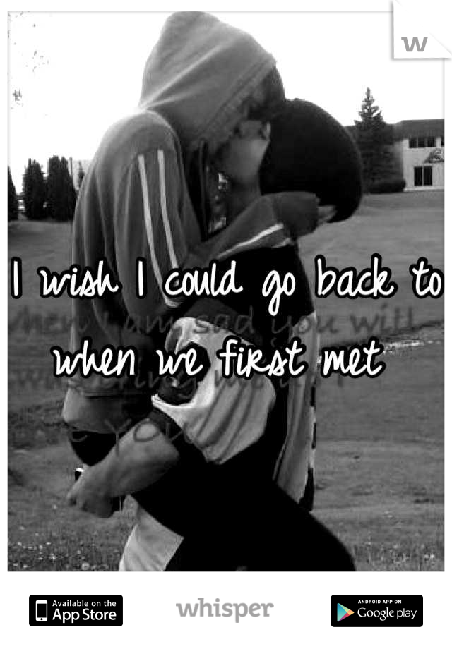 I wish I could go back to when we first met