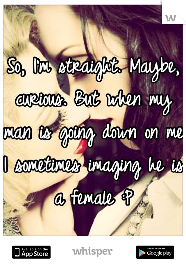 So, I'm straight. Maybe, curious. But when my man is going down on me I sometimes imaging he is a female :P