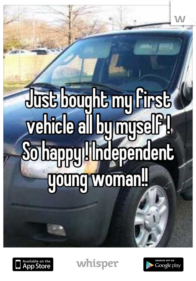 Just bought my first vehicle all by myself !  So happy ! Independent young woman!!