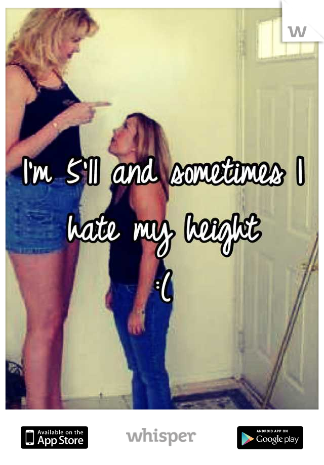 I'm 5'11 and sometimes I hate my height  :(