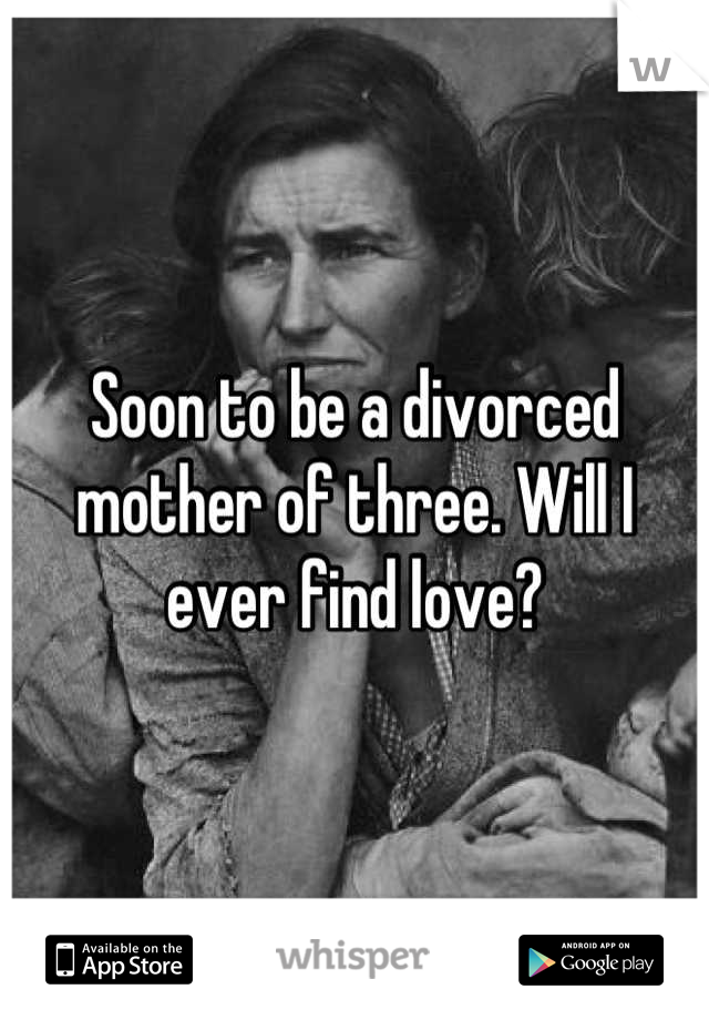 Soon to be a divorced mother of three. Will I ever find love?