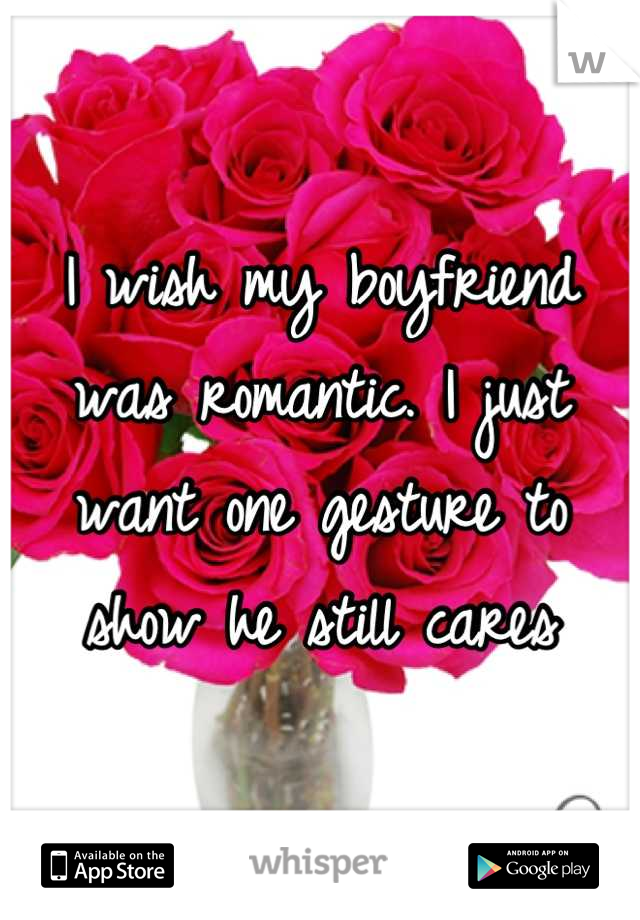 I wish my boyfriend was romantic. I just want one gesture to show he still cares