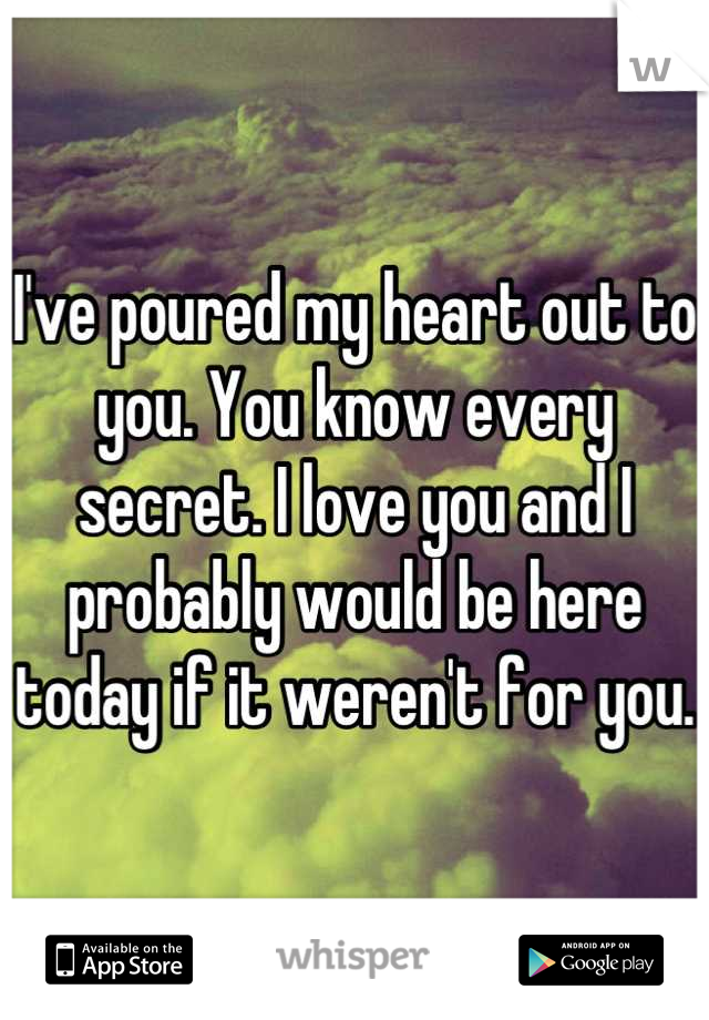 I've poured my heart out to you. You know every secret. I love you and I probably would be here today if it weren't for you.