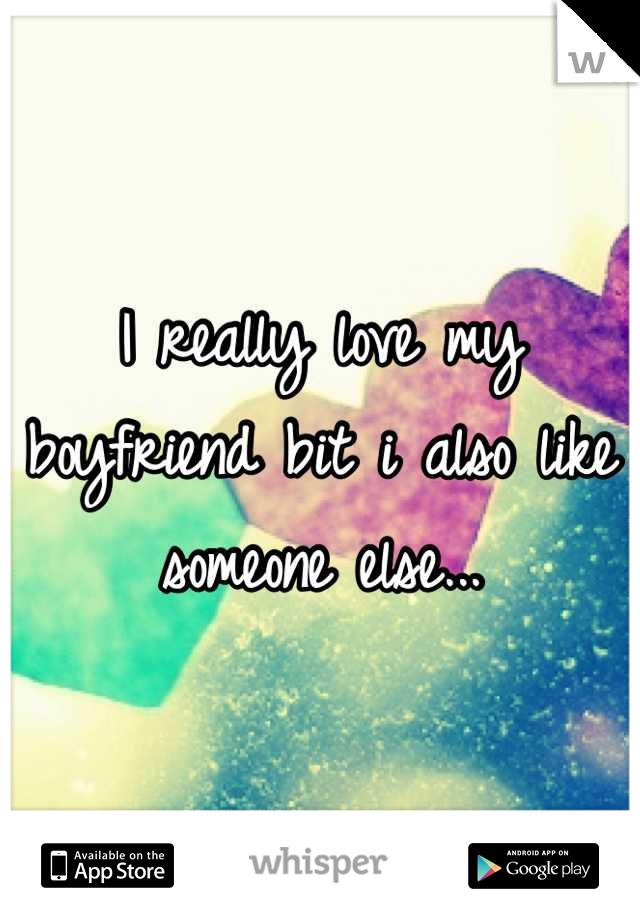 I really love my boyfriend bit i also like someone else...