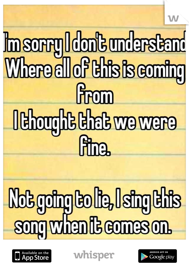 I'm sorry I don't understand Where all of this is coming from I thought that we were fine.   Not going to lie, I sing this song when it comes on.