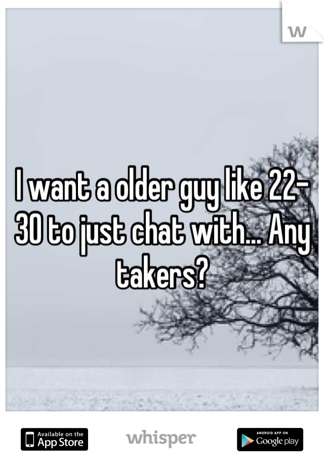 I want a older guy like 22-30 to just chat with... Any takers?