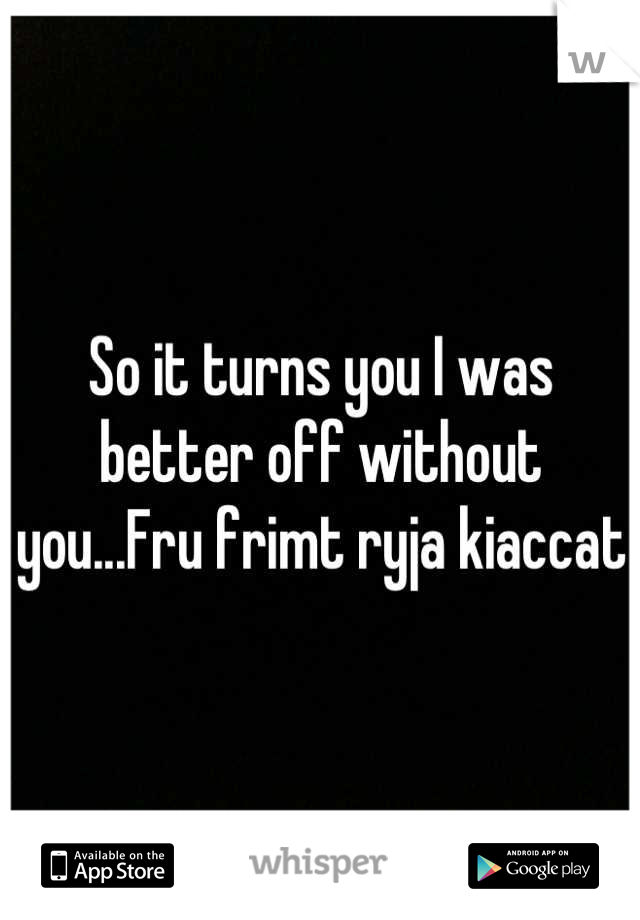 So it turns you I was better off without you...Fru frimt ryja kiaccat