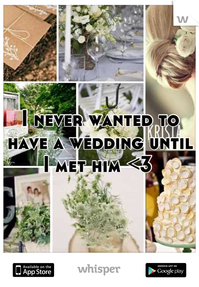 I never wanted to have a wedding until I met him <3