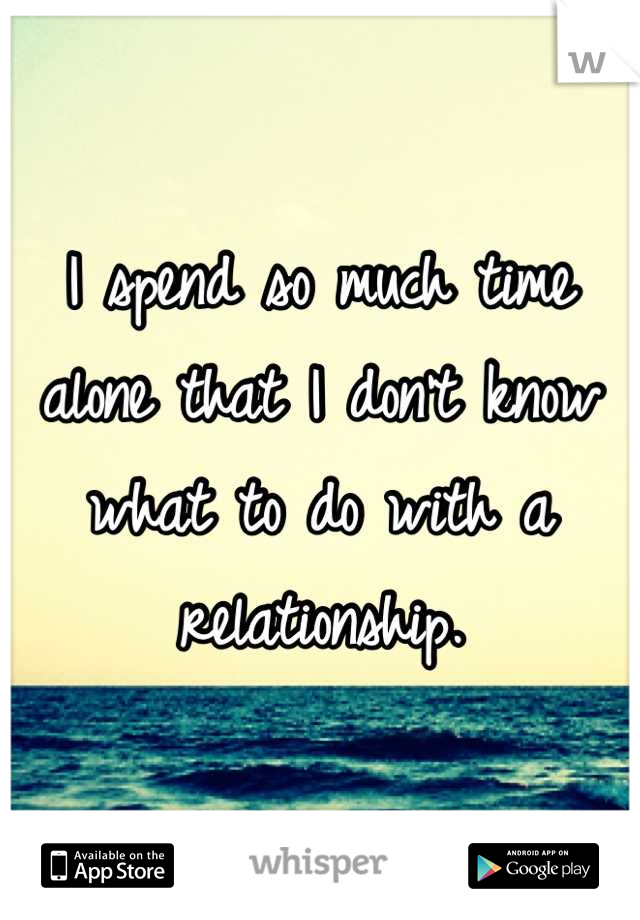 I spend so much time alone that I don't know what to do with a relationship.