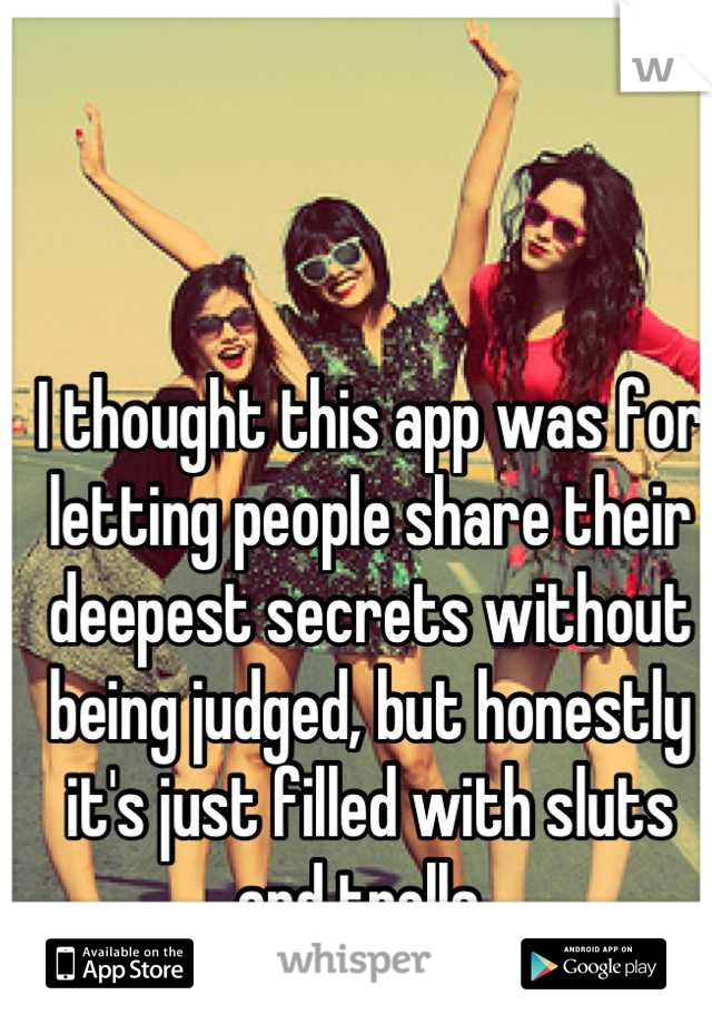 I thought this app was for letting people share their deepest secrets without being judged, but honestly it's just filled with sluts and trolls.