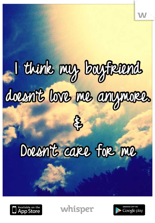 I think my boyfriend doesn't love me anymore.  & Doesn't care for me