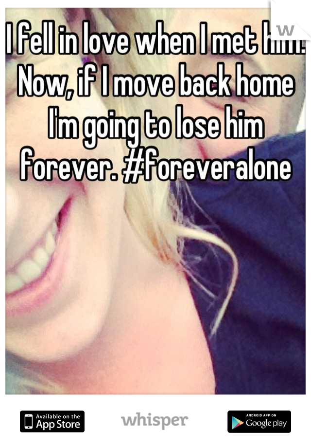 I fell in love when I met him. Now, if I move back home I'm going to lose him forever. #foreveralone