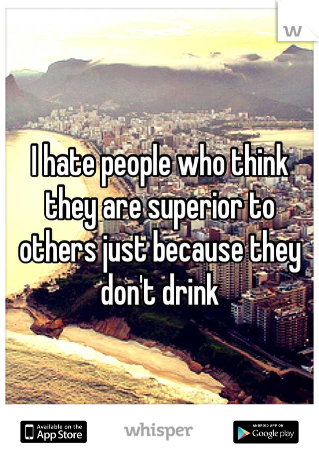 I hate people who think they are superior to others just because they don't drink