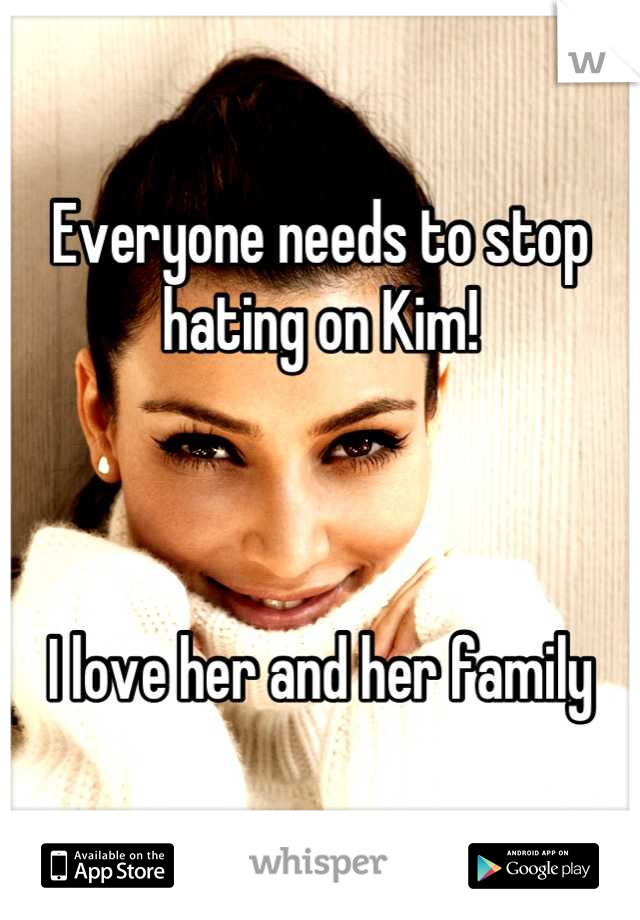 Everyone needs to stop hating on Kim!    I love her and her family
