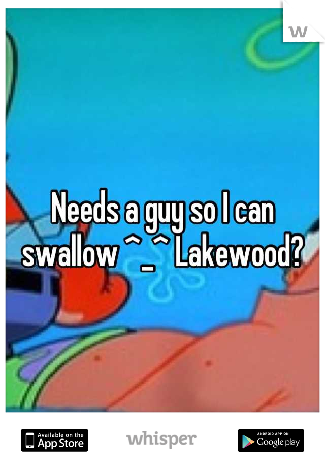 Needs a guy so I can swallow ^_^ Lakewood?