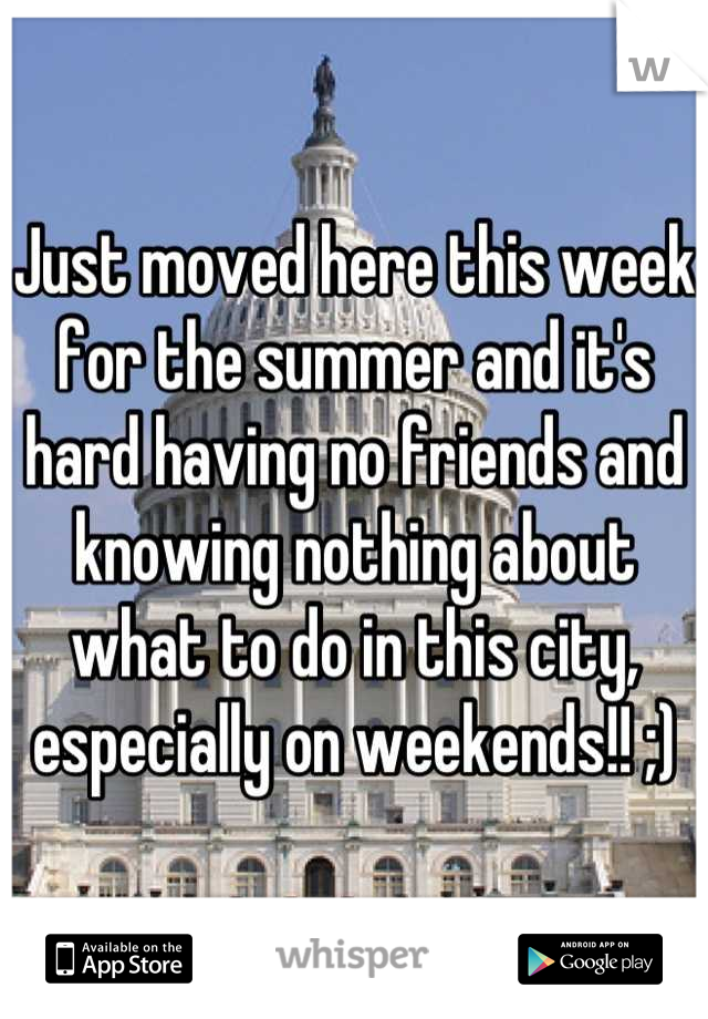 Just moved here this week for the summer and it's hard having no friends and knowing nothing about what to do in this city, especially on weekends!! ;)
