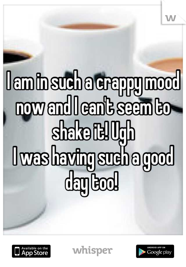 I am in such a crappy mood now and I can't seem to shake it! Ugh  I was having such a good day too!