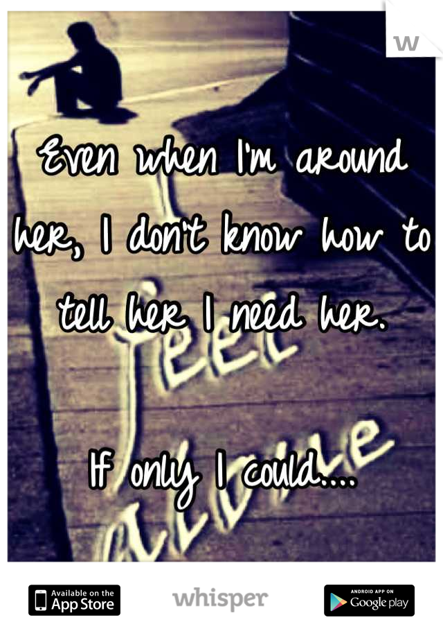 Even when I'm around her, I don't know how to tell her I need her.  If only I could....