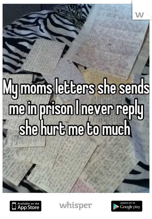 My moms letters she sends me in prison I never reply she hurt me to much