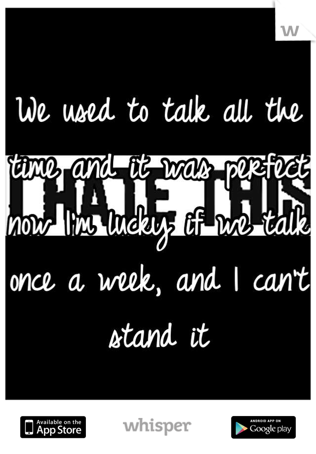 We used to talk all the time and it was perfect now I'm lucky if we talk once a week, and I can't stand it