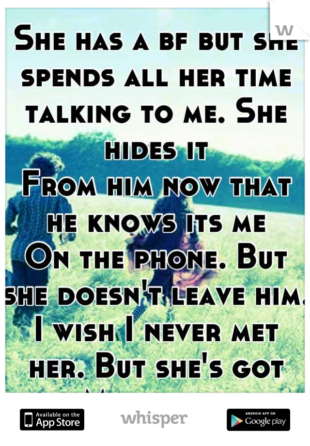 She has a bf but she spends all her time talking to me. She hides it From him now that he knows its me On the phone. But she doesn't leave him. I wish I never met her. But she's got My heart.