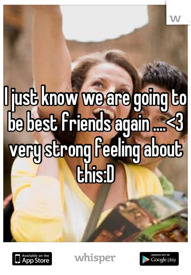 I just know we are going to be best friends again ....<3 very strong feeling about this:D
