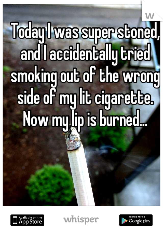 Today I was super stoned, and I accidentally tried smoking out of the wrong side of my lit cigarette. Now my lip is burned...