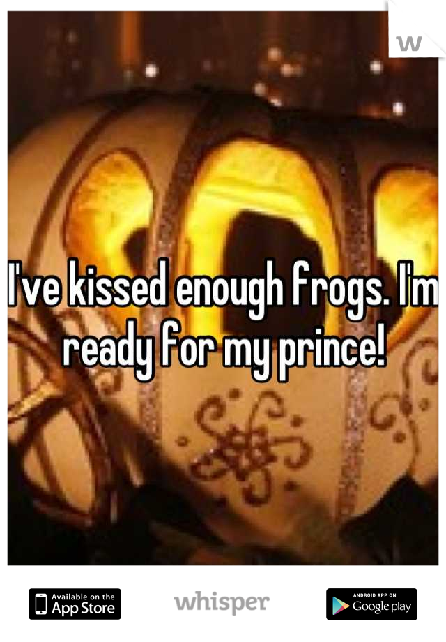 I've kissed enough frogs. I'm ready for my prince!