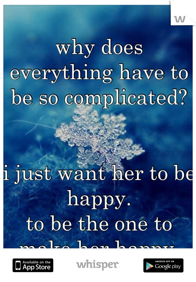 why does everything have to be so complicated?   i just want her to be happy. to be the one to make her happy.