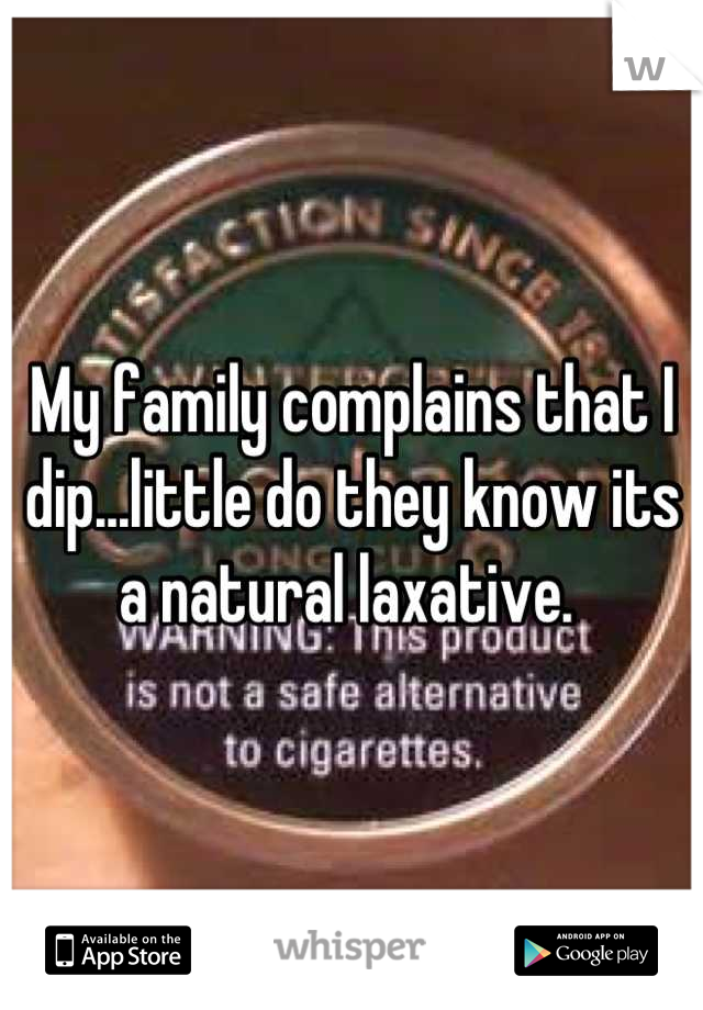 My family complains that I dip...little do they know its a natural laxative.