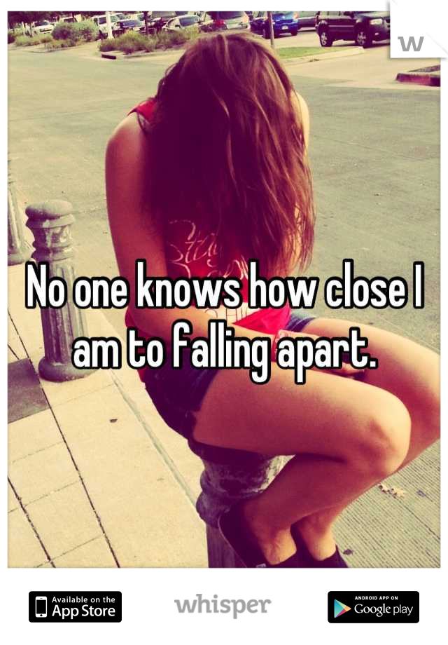 No one knows how close I am to falling apart.