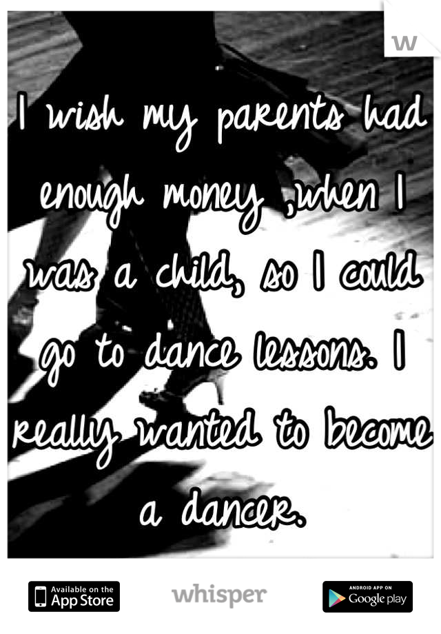 I wish my parents had enough money ,when I was a child, so I could go to dance lessons. I really wanted to become a dancer.