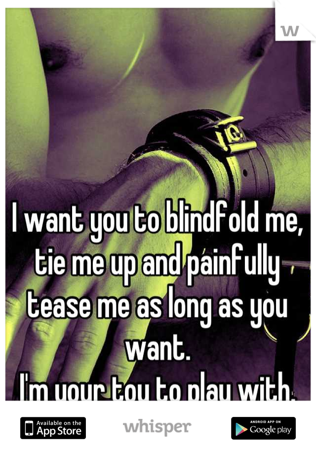 I want you to blindfold me, tie me up and painfully tease me as long as you want. I'm your toy to play with.