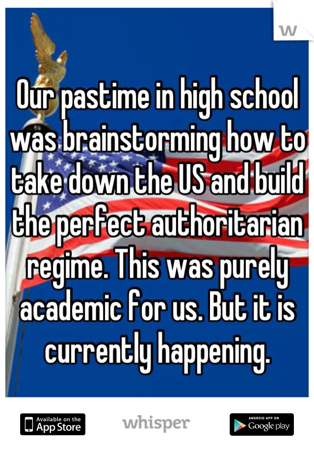 Our pastime in high school was brainstorming how to take down the US and build the perfect authoritarian regime. This was purely academic for us. But it is currently happening.