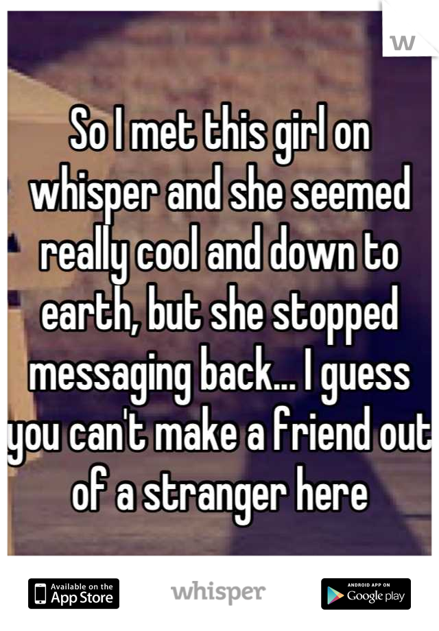 So I met this girl on whisper and she seemed really cool and down to earth, but she stopped messaging back... I guess you can't make a friend out of a stranger here