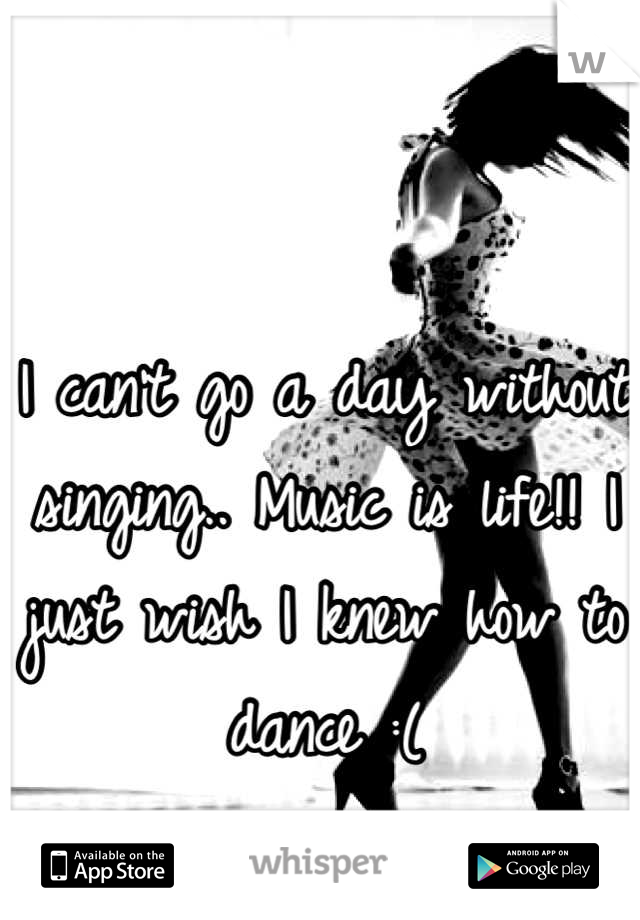 I can't go a day without singing.. Music is life!! I just wish I knew how to dance :(