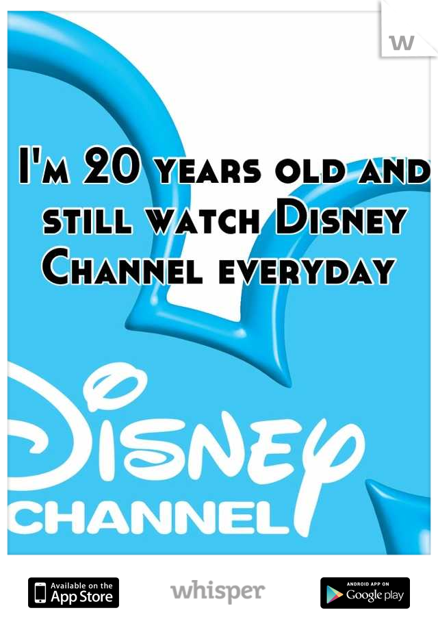 I'm 20 years old and still watch Disney Channel everyday