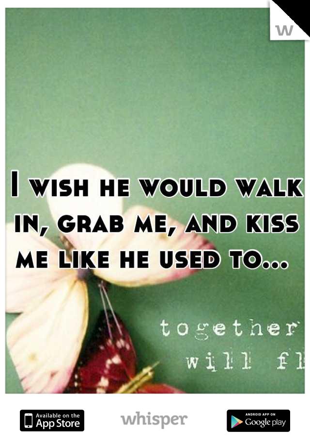 I wish he would walk in, grab me, and kiss me like he used to...