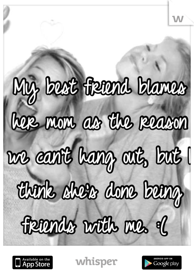 My best friend blames her mom as the reason we can't hang out, but I think she's done being friends with me. :(